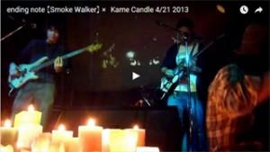 ending note 【Smoke Walker】 × Kame Candle 4/21 2013